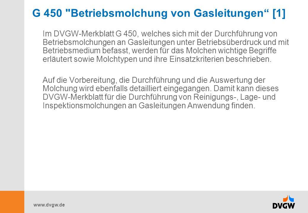 www.dvgw.de G 450 Betriebsmolchung von Gasleitungen [1] Im DVGW-Merkblatt G 450, welches sich mit der Durchführung von Betriebsmolchungen an Gasleitungen unter Betriebsüberdruck und mit Betriebsmedium befasst, werden für das Molchen wichtige Begriffe erläutert sowie Molchtypen und ihre Einsatzkriterien beschrieben.