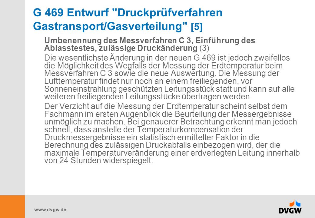 www.dvgw.de G 469 Entwurf Druckprüfverfahren Gastransport/Gasverteilung [5] Umbenennung des Messverfahren C 3, Einführung des Ablasstestes, zulässige Druckänderung (3) Die wesentlichste Änderung in der neuen G 469 ist jedoch zweifellos die Möglichkeit des Wegfalls der Messung der Erdtemperatur beim Messverfahren C 3 sowie die neue Auswertung.