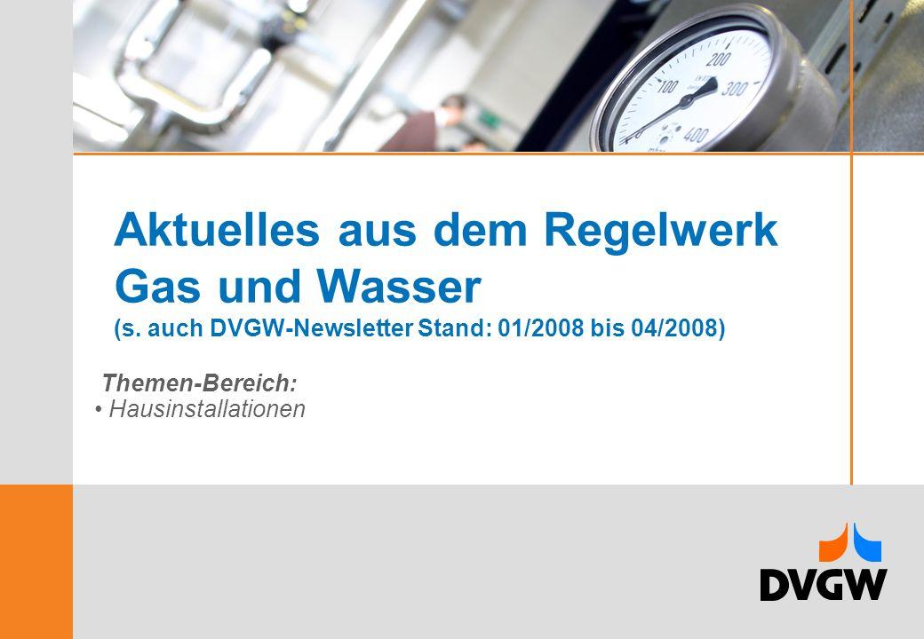 Aktuelles aus dem Regelwerk Gas und Wasser (s. auch DVGW-Newsletter Stand: 01/2008 bis 04/2008) Themen-Bereich: Hausinstallationen