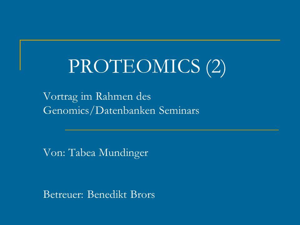 PROTEOMICS (2) Vortrag im Rahmen des Genomics/Datenbanken Seminars Von: Tabea Mundinger Betreuer: Benedikt Brors