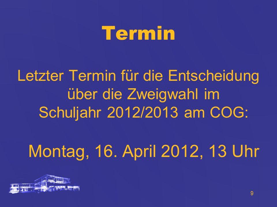 9 Termin Letzter Termin für die Entscheidung über die Zweigwahl im Schuljahr 2012/2013 am COG: Montag, 16. April 2012, 13 Uhr