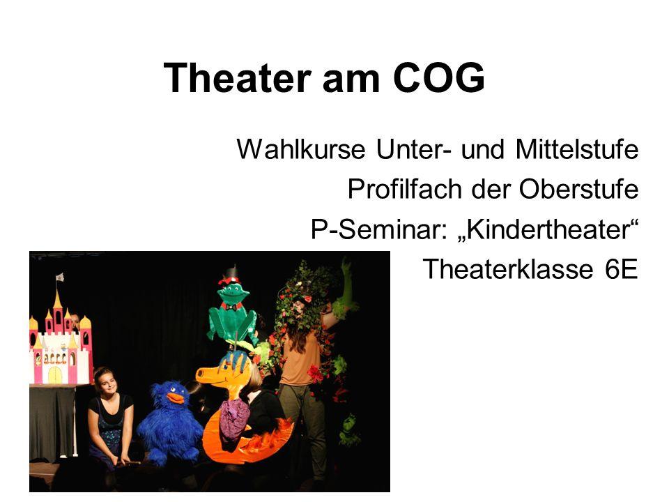 Theater am COG Wahlkurse Unter- und Mittelstufe Profilfach der Oberstufe P-Seminar: Kindertheater Theaterklasse 6E
