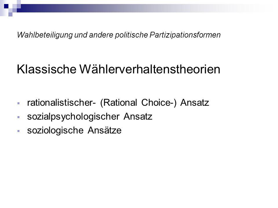 Wahlbeteiligung und andere politische Partizipationsformen Klassische Wählerverhaltenstheorien rationalistischer- (Rational Choice-) Ansatz sozialpsyc