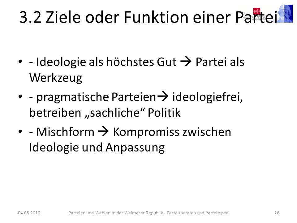 3.2 Ziele oder Funktion einer Partei - Ideologie als höchstes Gut Partei als Werkzeug - pragmatische Parteien ideologiefrei, betreiben sachliche Polit