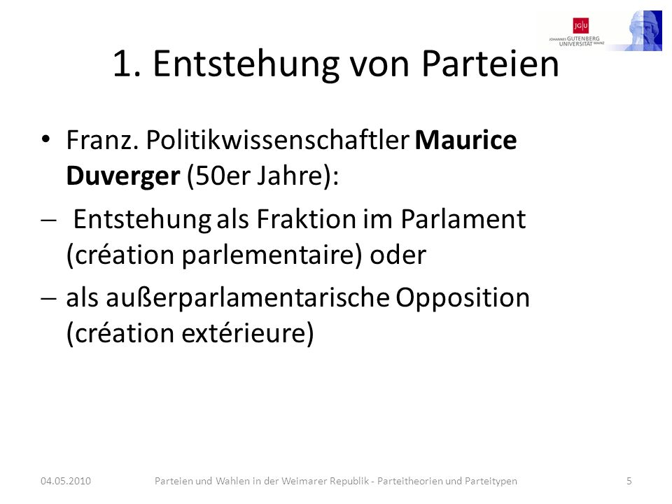 1. Entstehung von Parteien Franz. Politikwissenschaftler Maurice Duverger (50er Jahre): Entstehung als Fraktion im Parlament (création parlementaire)