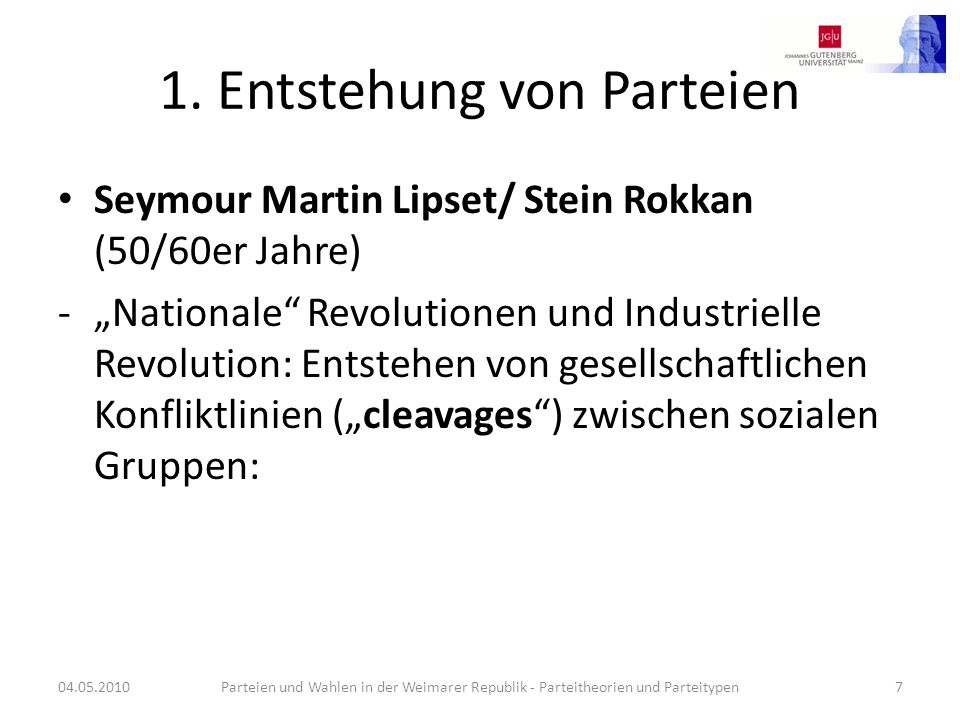 1. Entstehung von Parteien Seymour Martin Lipset/ Stein Rokkan (50/60er Jahre) -Nationale Revolutionen und Industrielle Revolution: Entstehen von gese