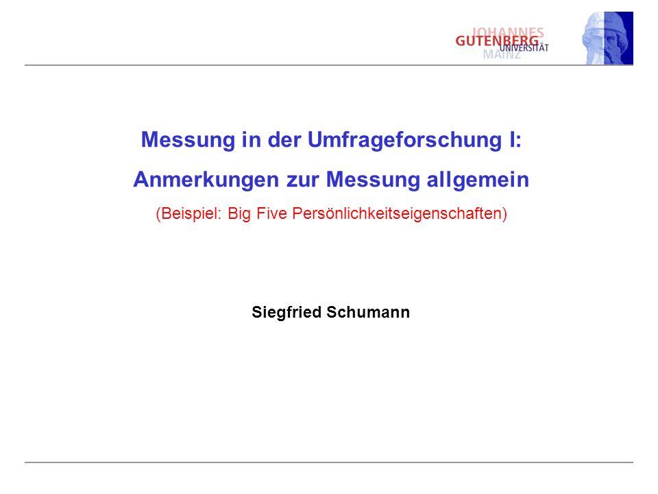 Messung in der Umfrageforschung I: Anmerkungen zur Messung allgemein (Beispiel: Big Five Persönlichkeitseigenschaften) Siegfried Schumann