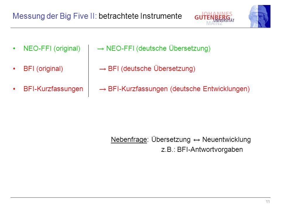 11 Messung der Big Five II: betrachtete Instrumente NEO-FFI (original) NEO-FFI (deutsche Übersetzung) BFI (original) BFI (deutsche Übersetzung) BFI-Kurzfassungen BFI-Kurzfassungen (deutsche Entwicklungen) Nebenfrage: Übersetzung Neuentwicklung z.B.: BFI-Antwortvorgaben