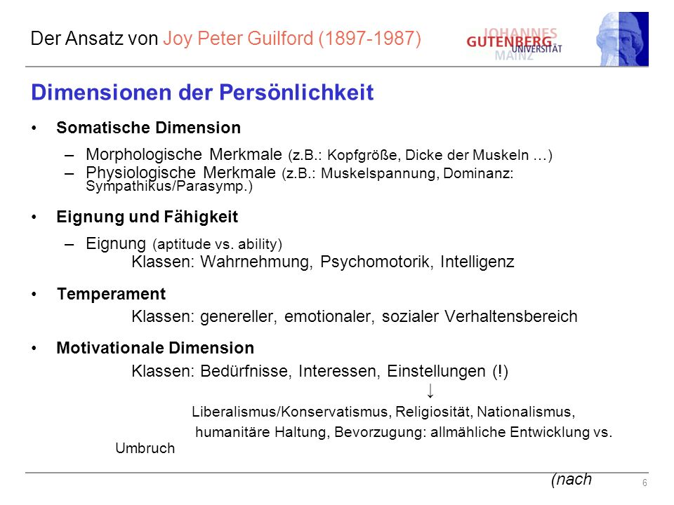 6 Der Ansatz von Joy Peter Guilford (1897-1987) Dimensionen der Persönlichkeit Somatische Dimension –Morphologische Merkmale (z.B.: Kopfgröße, Dicke der Muskeln …) –Physiologische Merkmale (z.B.: Muskelspannung, Dominanz: Sympathikus/Parasymp.) Eignung und Fähigkeit –Eignung (aptitude vs.
