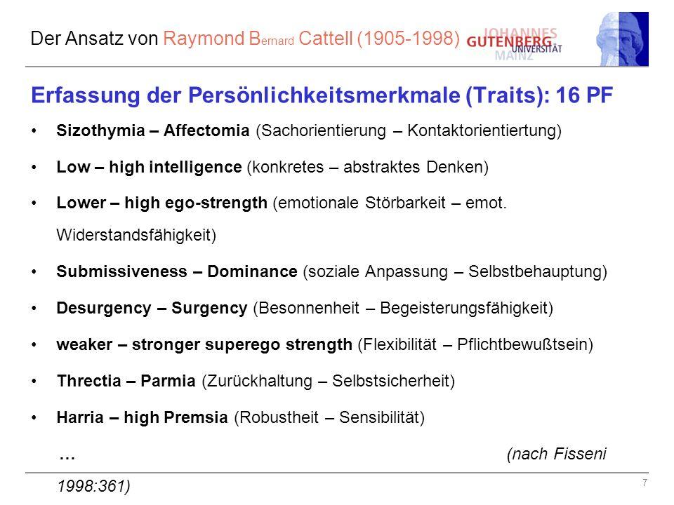 7 Der Ansatz von Raymond B ernard Cattell (1905-1998) Erfassung der Persönlichkeitsmerkmale (Traits): 16 PF Sizothymia – Affectomia (Sachorientierung – Kontaktorientiertung) Low – high intelligence (konkretes – abstraktes Denken) Lower – high ego-strength (emotionale Störbarkeit – emot.