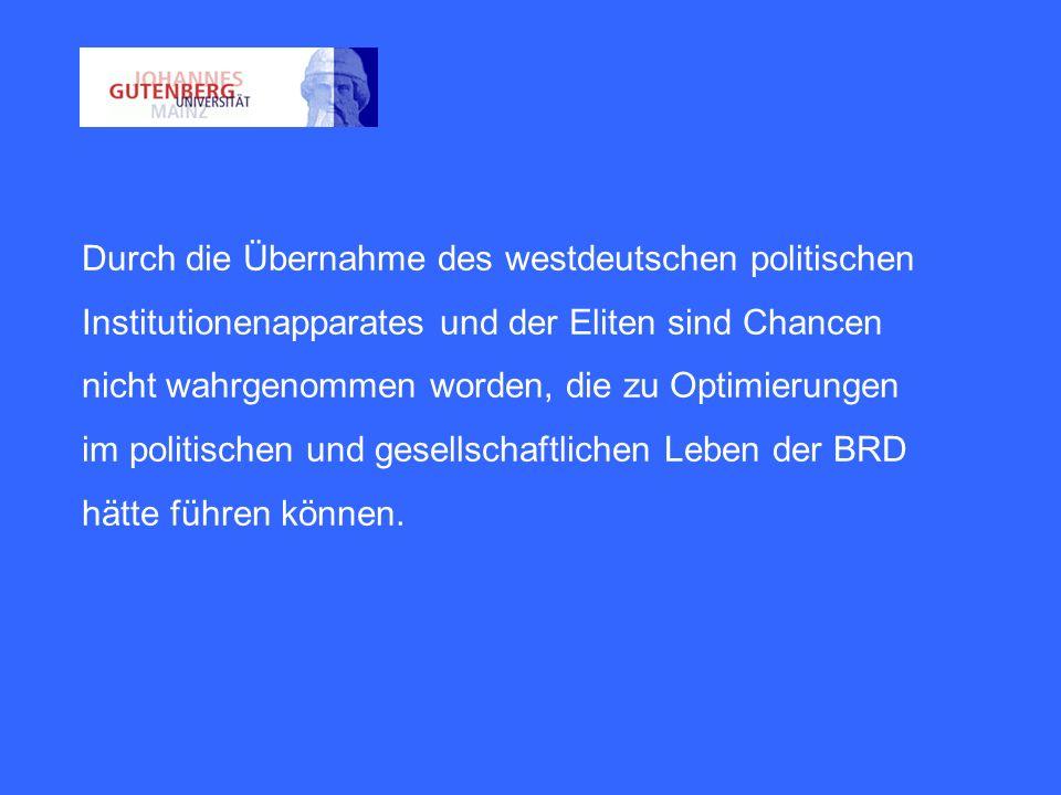 Durch die Übernahme des westdeutschen politischen Institutionenapparates und der Eliten sind Chancen nicht wahrgenommen worden, die zu Optimierungen im politischen und gesellschaftlichen Leben der BRD hätte führen können.