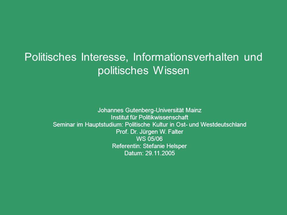 Politisches Interesse, Informationsverhalten und politisches Wissen Johannes Gutenberg-Universität Mainz Institut für Politikwissenschaft Seminar im Hauptstudium: Politische Kultur in Ost- und Westdeutschland Prof.
