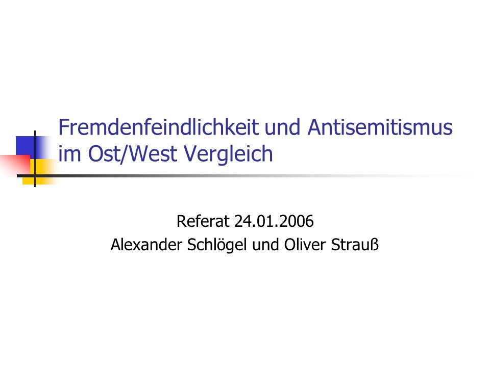 Fremdenfeindlichkeit und Antisemitismus im Ost/West Vergleich Referat 24.01.2006 Alexander Schlögel und Oliver Strauß