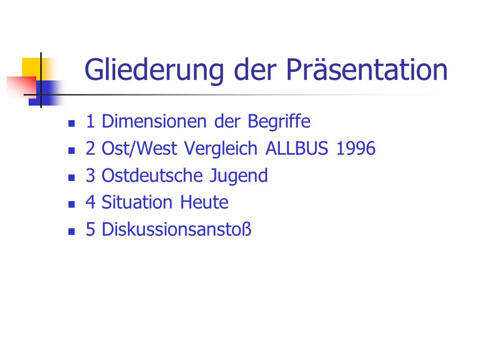 Gliederung der Präsentation 1 Dimensionen der Begriffe 2 Ost/West Vergleich ALLBUS 1996 3 Ostdeutsche Jugend 4 Situation Heute 5 Diskussionsanstoß