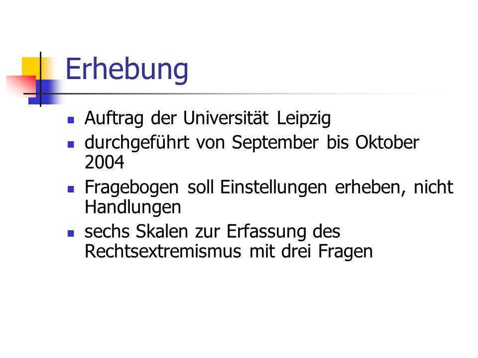 Erhebung Auftrag der Universität Leipzig durchgeführt von September bis Oktober 2004 Fragebogen soll Einstellungen erheben, nicht Handlungen sechs Skalen zur Erfassung des Rechtsextremismus mit drei Fragen