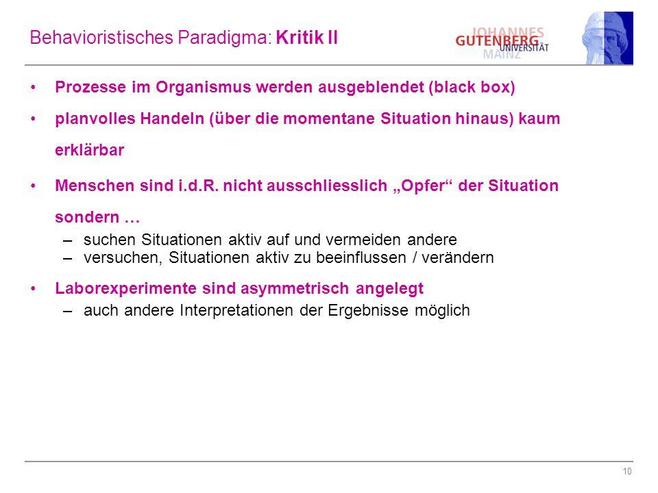 10 Behavioristisches Paradigma: Kritik II Prozesse im Organismus werden ausgeblendet (black box) planvolles Handeln (über die momentane Situation hina