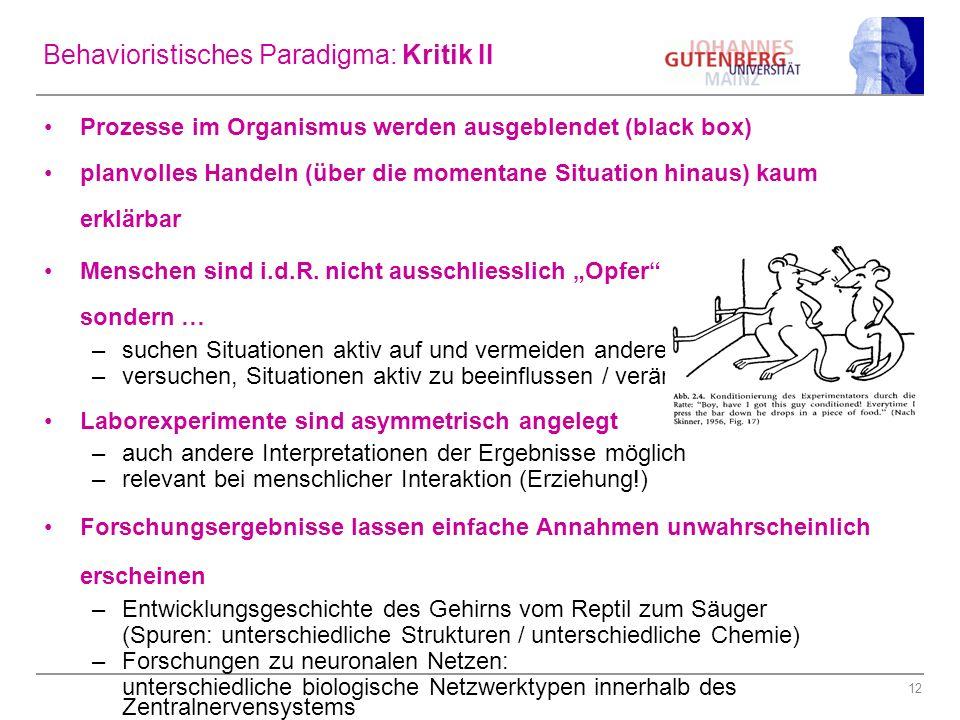 12 Behavioristisches Paradigma: Kritik II Prozesse im Organismus werden ausgeblendet (black box) planvolles Handeln (über die momentane Situation hina