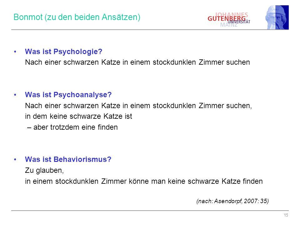 15 Bonmot (zu den beiden Ansätzen) Was ist Psychologie? Nach einer schwarzen Katze in einem stockdunklen Zimmer suchen Was ist Psychoanalyse? Nach ein