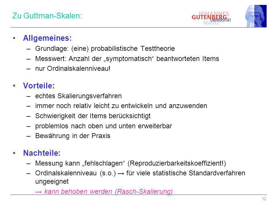 12 Zu Guttman-Skalen: Allgemeines: –Grundlage: (eine) probabilistische Testtheorie –Messwert: Anzahl der symptomatisch beantworteten Items –nur Ordina