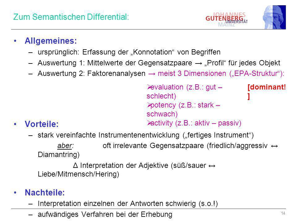 14 Zum Semantischen Differential: Allgemeines: –ursprünglich: Erfassung der Konnotation von Begriffen –Auswertung 1: Mittelwerte der Gegensatzpaare Pr