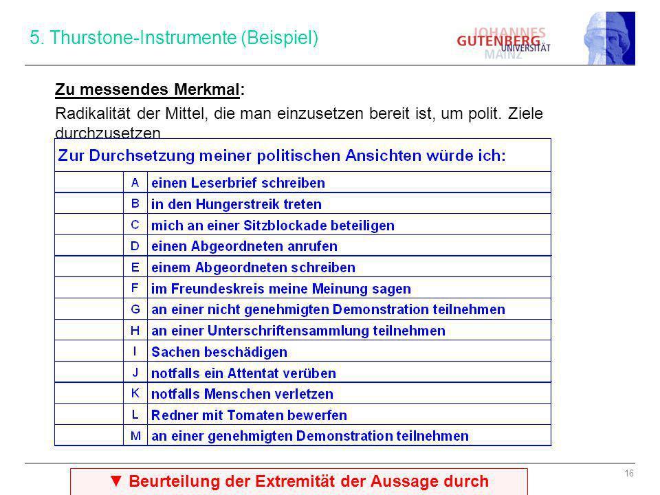16 5. Thurstone-Instrumente (Beispiel) Zu messendes Merkmal: Radikalität der Mittel, die man einzusetzen bereit ist, um polit. Ziele durchzusetzen Beu