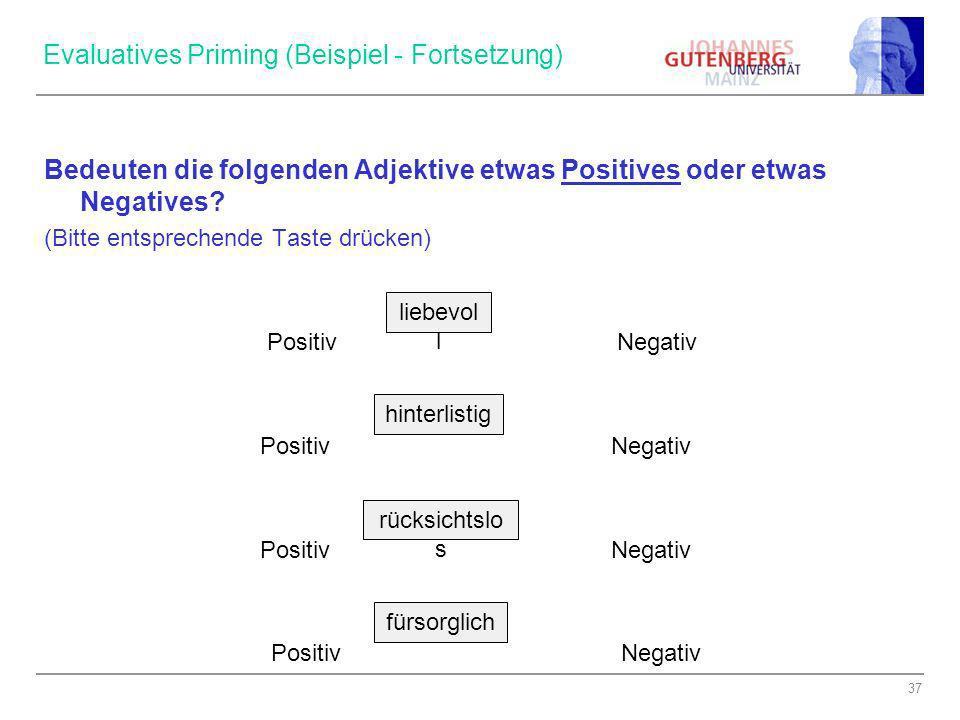 37 Evaluatives Priming (Beispiel - Fortsetzung) Bedeuten die folgenden Adjektive etwas Positives oder etwas Negatives? (Bitte entsprechende Taste drüc