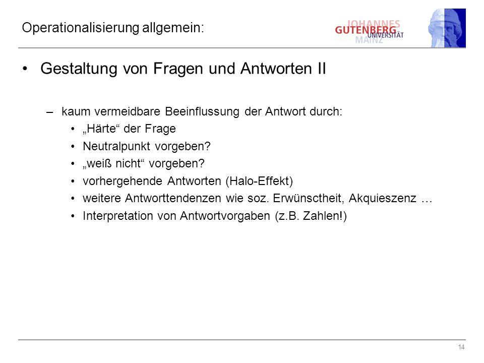 14 Operationalisierung allgemein: Gestaltung von Fragen und Antworten II –kaum vermeidbare Beeinflussung der Antwort durch: Härte der Frage Neutralpunkt vorgeben.