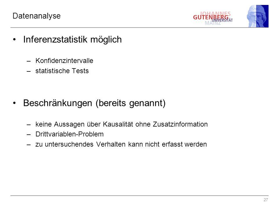 27 Datenanalyse Inferenzstatistik möglich –Konfidenzintervalle –statistische Tests Beschränkungen (bereits genannt) –keine Aussagen über Kausalität ohne Zusatzinformation –Drittvariablen-Problem –zu untersuchendes Verhalten kann nicht erfasst werden