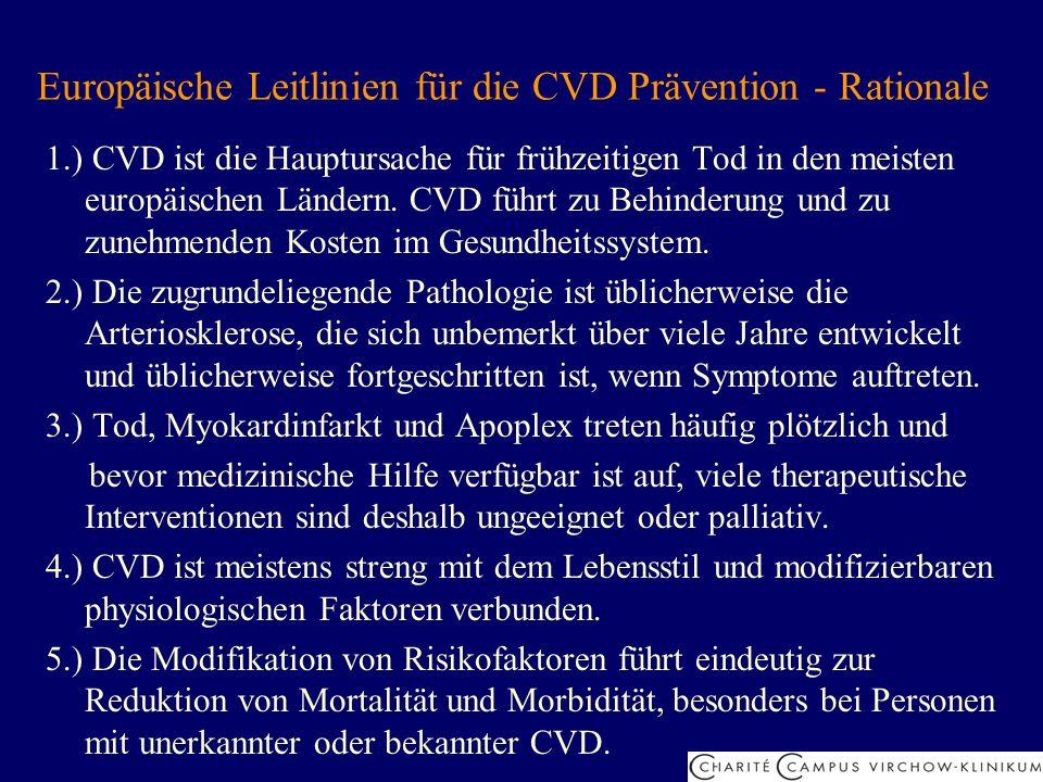 Prioritäten für die CVD Prävention in der klinischen Praxis 1.) Patienten mit KHK, PAVK und CVK 2.) asymptomatische Personen mit hohem Risiko, eine Arteriosklerose zu entwickeln wegen: - multipler Risikofaktoren mit einem 10-Jahresrisiko von 5%, eine tödliche CVD zu entwickeln (oder extrapoliert für 60 Jahre) - stark erhöhter einzelner Risikofaktoren: GC 320 mg/dl, LDL 240 mg/dl, RR 180/110 mmHg - Diabetes Typ 2 und Typ 1 mit Mikroalbuminurie 3.) enge Verwandte von: - Patienten mit frühzeitiger arteriosklerotischer CVD - asymptomatischen Personen mit hohem Risiko 4.) andere Individuen, die in der klinischen Praxis auffallen
