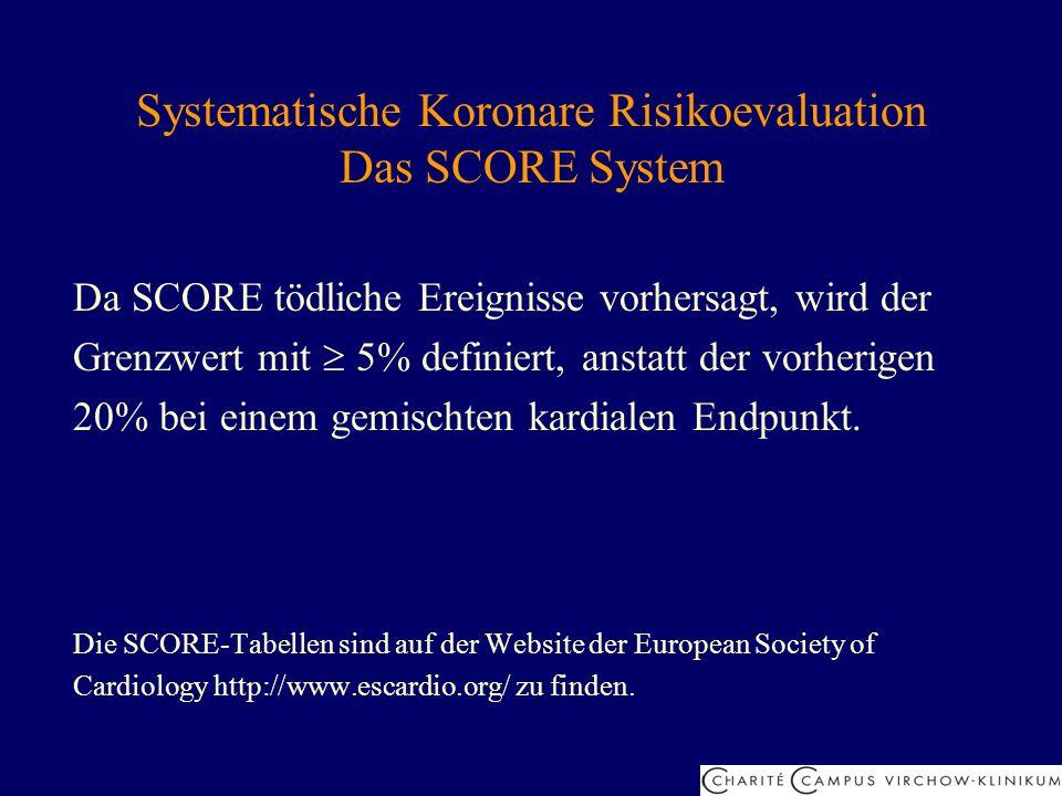 Systematische Koronare Risikoevaluation Das SCORE System Da SCORE tödliche Ereignisse vorhersagt, wird der Grenzwert mit 5% definiert, anstatt der vor