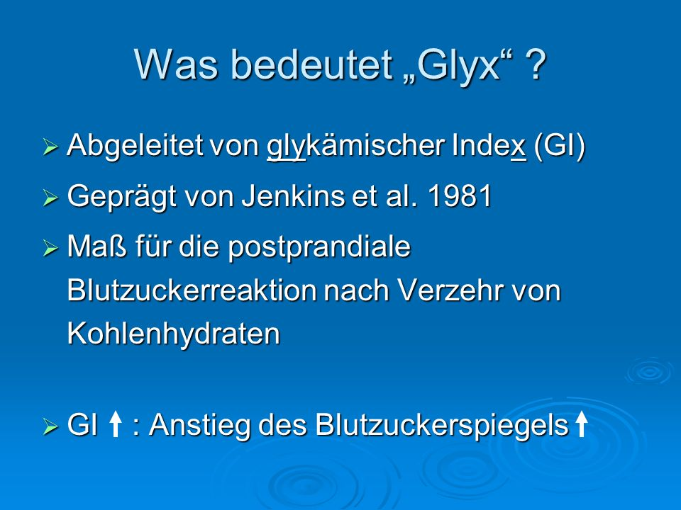 Was bedeutet Glyx ? Abgeleitet von glykämischer Index (GI) Abgeleitet von glykämischer Index (GI) Geprägt von Jenkins et al. 1981 Geprägt von Jenkins