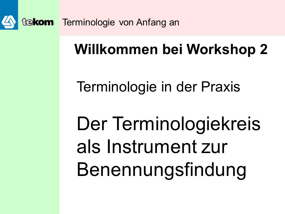 Terminologie von Anfang an Terminologie in der Praxis Der Terminologiekreis als Instrument zur Benennungsfindung Willkommen bei Workshop 2