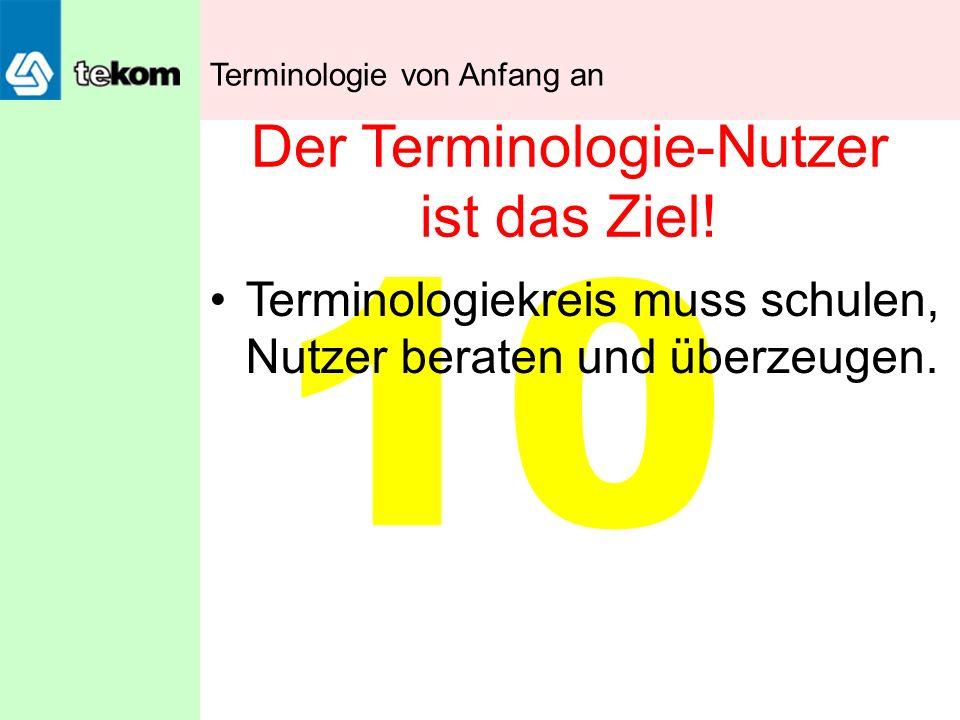10 Der Terminologie-Nutzer ist das Ziel! Terminologiekreis muss schulen, Nutzer beraten und überzeugen. Terminologie von Anfang an