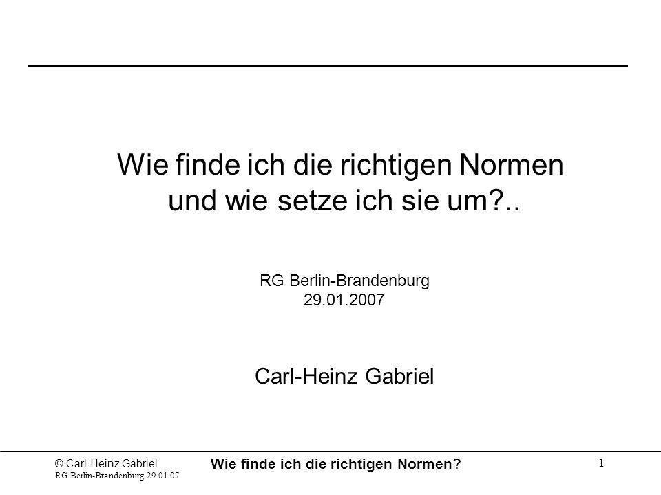© Carl-Heinz Gabriel RG Berlin-Brandenburg 29.01.07 Wie finde ich die richtigen Normen? 1 Wie finde ich die richtigen Normen und wie setze ich sie um?
