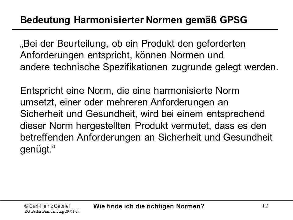 © Carl-Heinz Gabriel RG Berlin-Brandenburg 29.01.07 Wie finde ich die richtigen Normen? 12 Bedeutung Harmonisierter Normen gemäß GPSG Bei der Beurteil