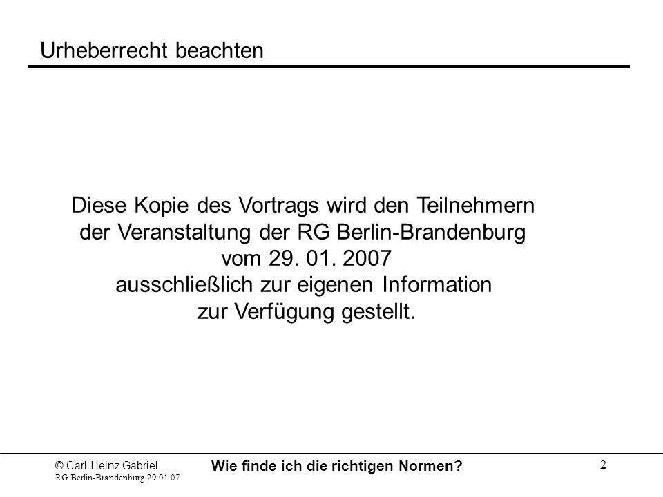 © Carl-Heinz Gabriel RG Berlin-Brandenburg 29.01.07 Wie finde ich die richtigen Normen? 2 Urheberrecht beachten Diese Kopie des Vortrags wird den Teil