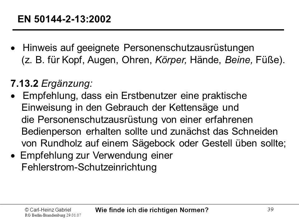 © Carl-Heinz Gabriel RG Berlin-Brandenburg 29.01.07 Wie finde ich die richtigen Normen? 39 EN 50144-2-13:2002 Hinweis auf geeignete Personenschutzausr