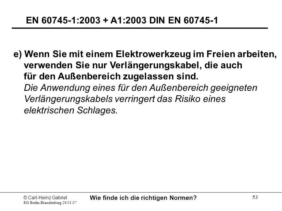 © Carl-Heinz Gabriel RG Berlin-Brandenburg 29.01.07 Wie finde ich die richtigen Normen? 53 EN 60745-1:2003 + A1:2003 DIN EN 60745-1 e) Wenn Sie mit ei