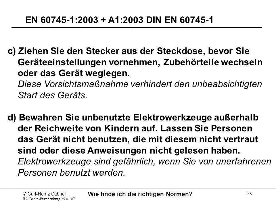 © Carl-Heinz Gabriel RG Berlin-Brandenburg 29.01.07 Wie finde ich die richtigen Normen? 59 EN 60745-1:2003 + A1:2003 DIN EN 60745-1 c) Ziehen Sie den
