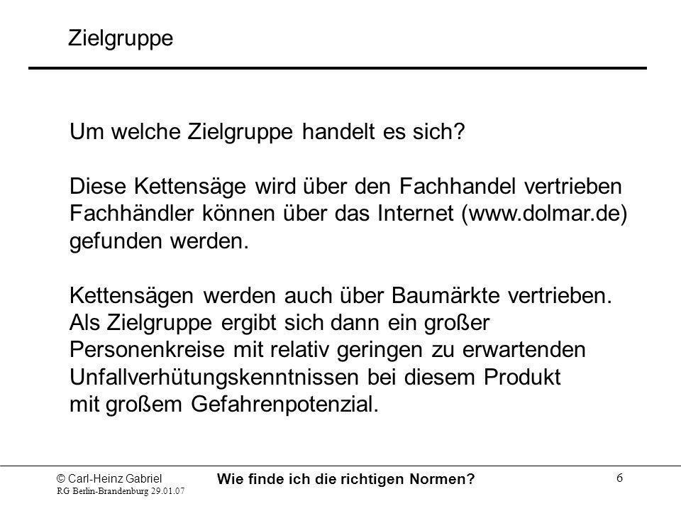 © Carl-Heinz Gabriel RG Berlin-Brandenburg 29.01.07 Wie finde ich die richtigen Normen? 6 Um welche Zielgruppe handelt es sich? Diese Kettensäge wird