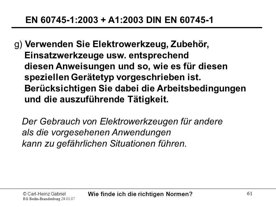 © Carl-Heinz Gabriel RG Berlin-Brandenburg 29.01.07 Wie finde ich die richtigen Normen? 61 EN 60745-1:2003 + A1:2003 DIN EN 60745-1 g) Verwenden Sie E