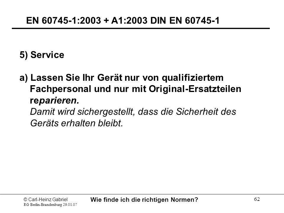 © Carl-Heinz Gabriel RG Berlin-Brandenburg 29.01.07 Wie finde ich die richtigen Normen? 62 EN 60745-1:2003 + A1:2003 DIN EN 60745-1 5) Service a) Lass
