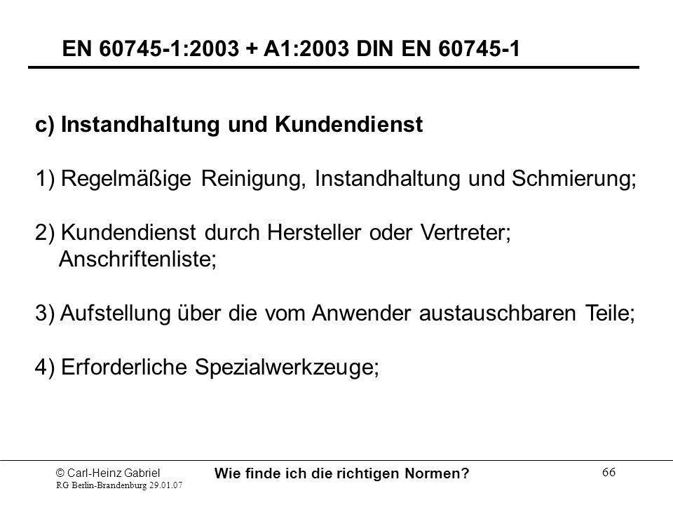 © Carl-Heinz Gabriel RG Berlin-Brandenburg 29.01.07 Wie finde ich die richtigen Normen? 66 EN 60745-1:2003 + A1:2003 DIN EN 60745-1 c) Instandhaltung