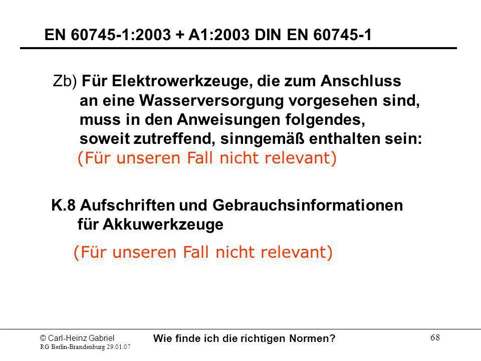 © Carl-Heinz Gabriel RG Berlin-Brandenburg 29.01.07 Wie finde ich die richtigen Normen? 68 EN 60745-1:2003 + A1:2003 DIN EN 60745-1 Zb) Für Elektrower
