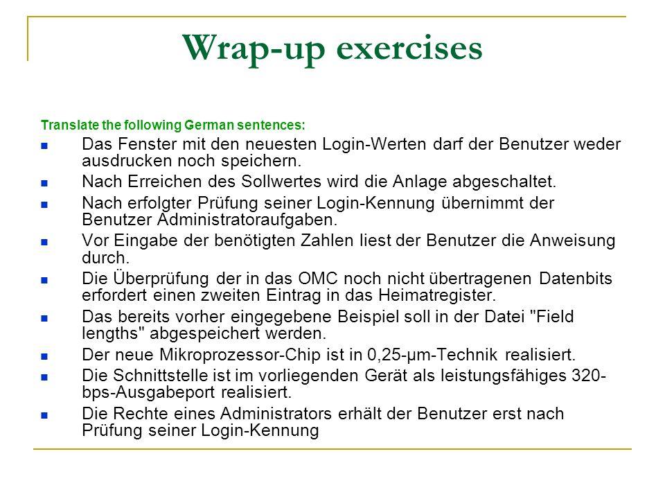 Wrap-up exercises Translate the following German sentences: Das Fenster mit den neuesten Login-Werten darf der Benutzer weder ausdrucken noch speichern.