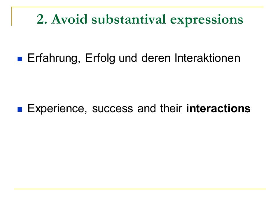 2. Avoid substantival expressions Erfahrung, Erfolg und deren Interaktionen Experience, success and their interactions