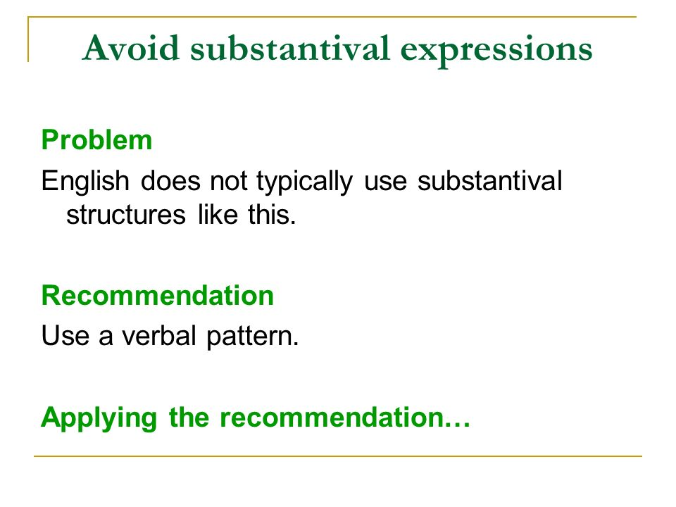 Avoid substantival expressions Problem English does not typically use substantival structures like this. Recommendation Use a verbal pattern. Applying