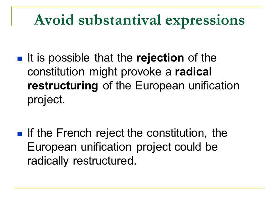 Avoid substantival expressions It is possible that the rejection of the constitution might provoke a radical restructuring of the European unification project.
