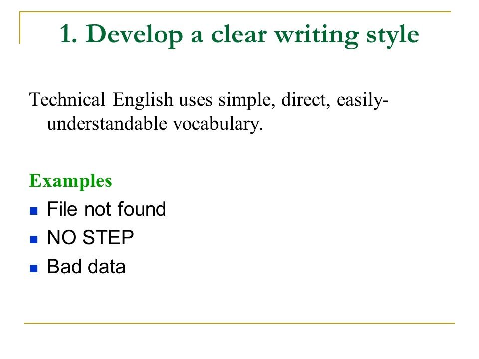 1. Develop a clear writing style Technical English uses simple, direct, easily- understandable vocabulary. Examples File not found NO STEP Bad data