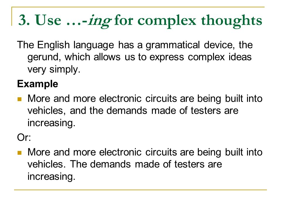 3. Use …-ing for complex thoughts The English language has a grammatical device, the gerund, which allows us to express complex ideas very simply. Exa